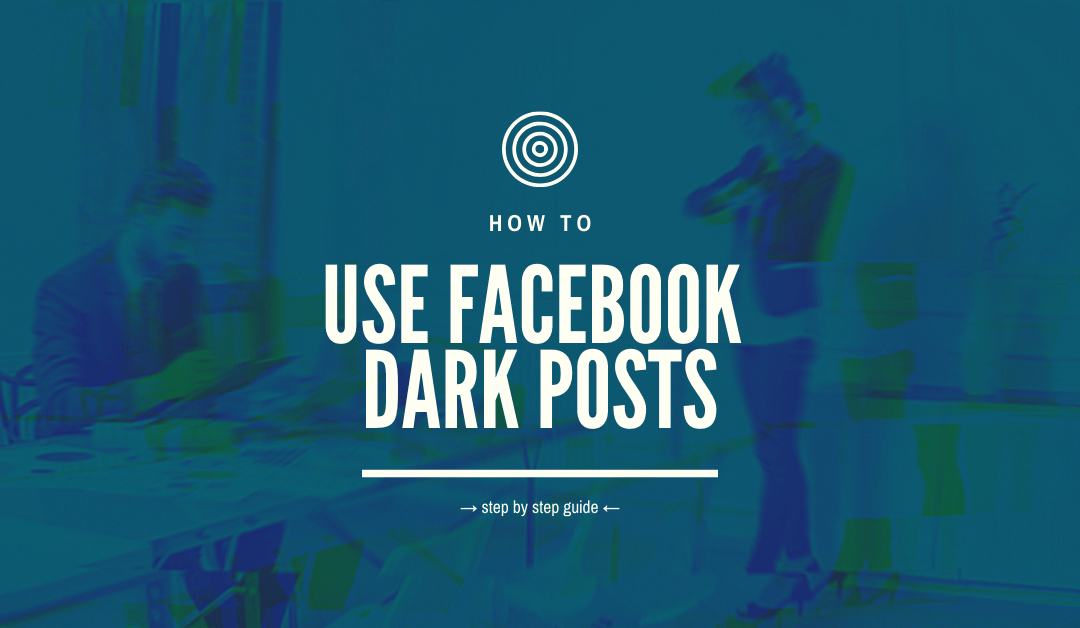 How To Use Facebook Dark Posts
