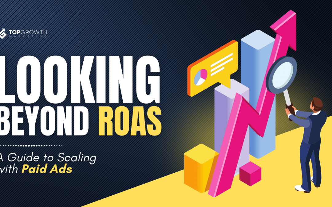 Looking Beyond ROAS: A Guide to Scaling With Paid Ads
